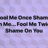 Fool Me Once Shame On Me…