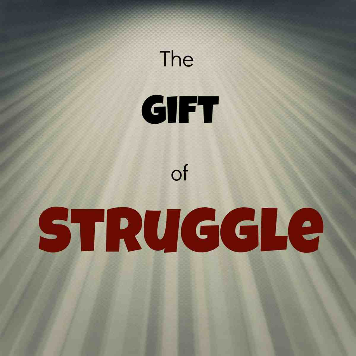Everyone should have the gift of struggle