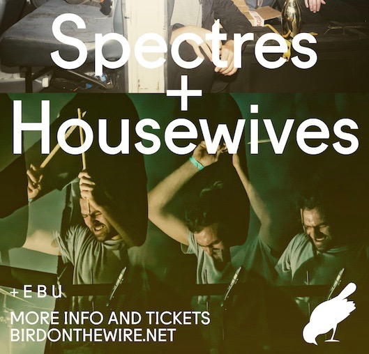 Bird On The Wire presents: Spectres / Housewives / E B U