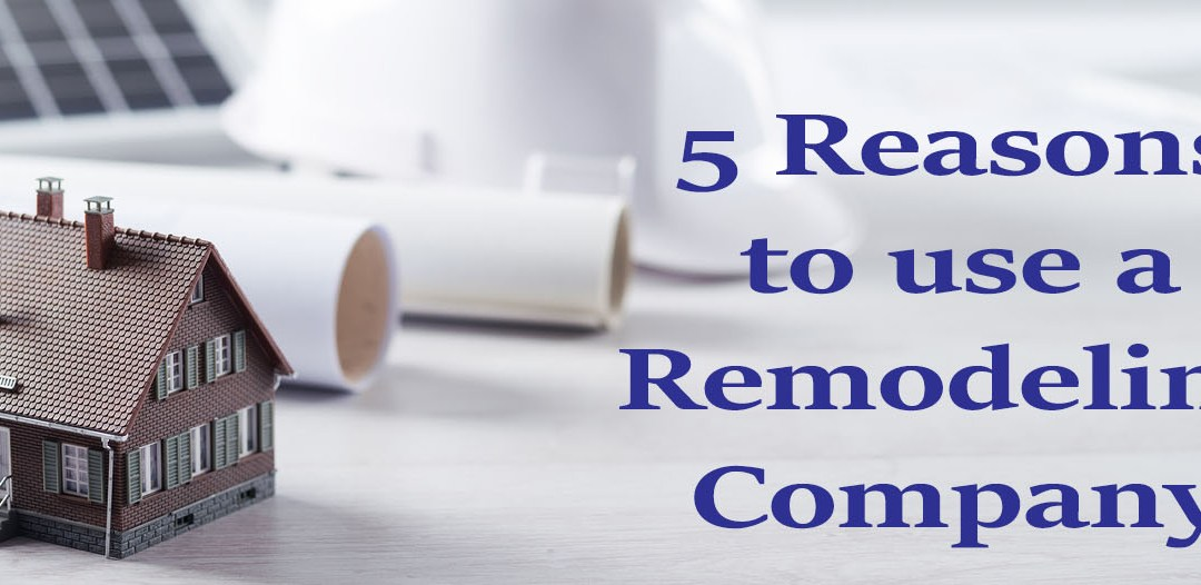 Five Reasons to Hire a Remodeling Company