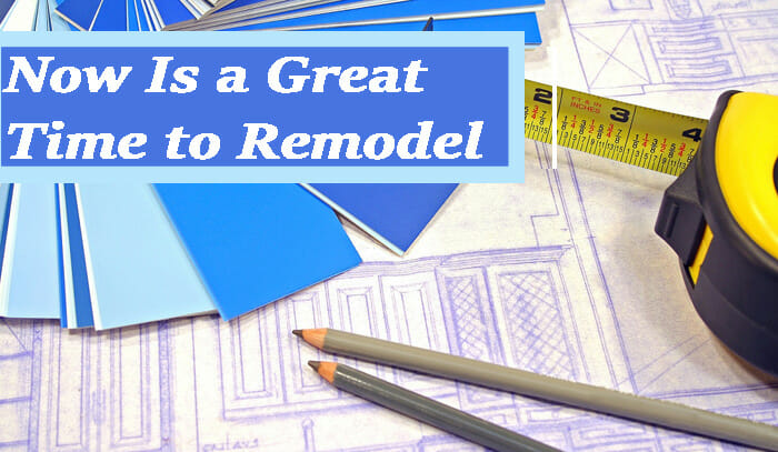 Why Now is a Great Time to Remodel Your Home