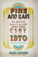Fire and Rain: The Beatles, Simon & Garfunkel, James Taylor, CSNY and the Lost Story of 1970