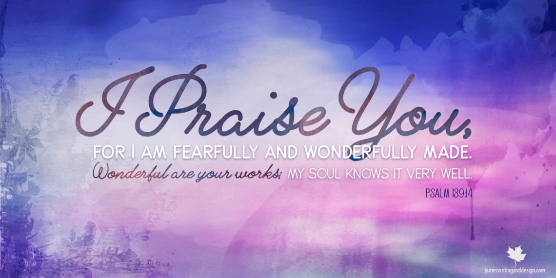 Inspirational, Biblical Quote I praise you, for I am fearfully and wonderfully made. Wonderful are your works; my soul knows it very well. -Psalm 139:14