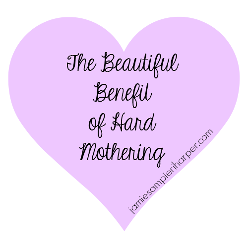 The Beautiful Benefit of Hard Mothering