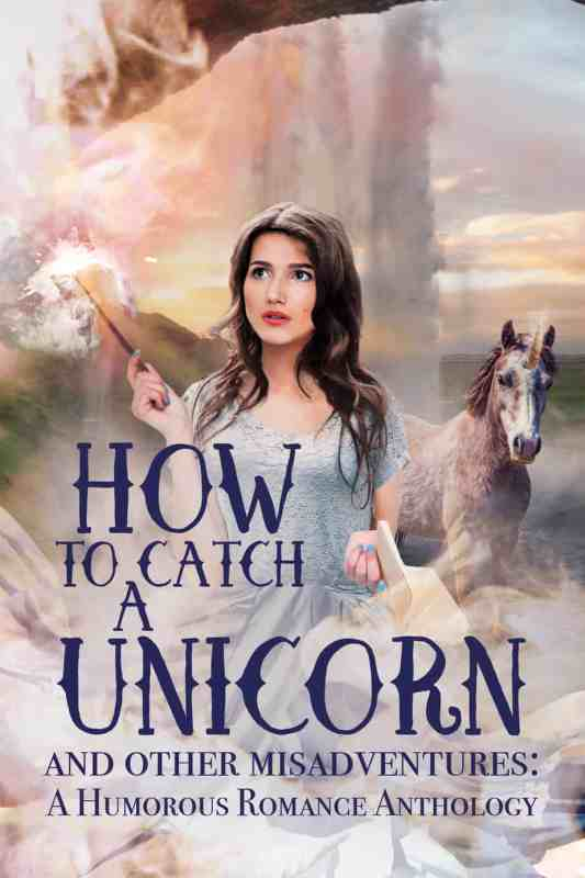 How To Catch A Unicorn: A Humorous Fantasy Romance Anthology
