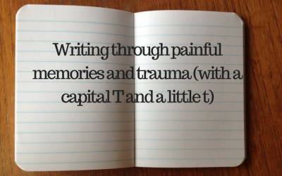 Writing through painful memories and trauma (with a capital T and a little t)