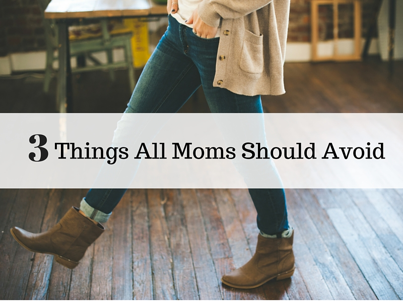 3 Things All Moms Should Avoid