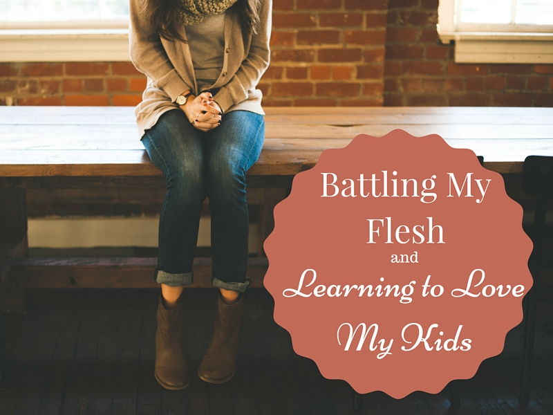 Battling my flesh and learning to love my kids