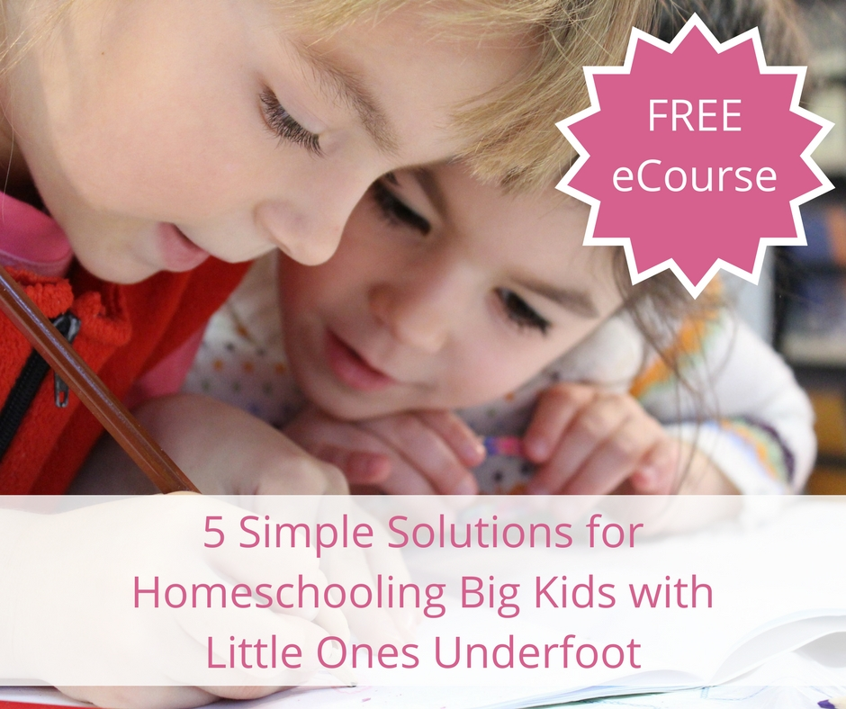Free eCourse: 5 Simple Solutions for Homeschooling Big Kids with Little Ones Underfoot