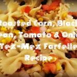Roasted Corn, Black Bean, Tomato & Onion Tex-Mex Farfelle Recipe