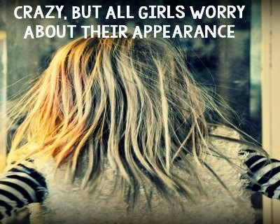 Crazy, But All Girls Worry About Their Appearance