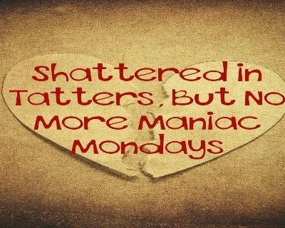 Shattered in Tatters, But No More Maniac Mondays