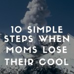 10 Simple Steps When Moms Lose Their Cool