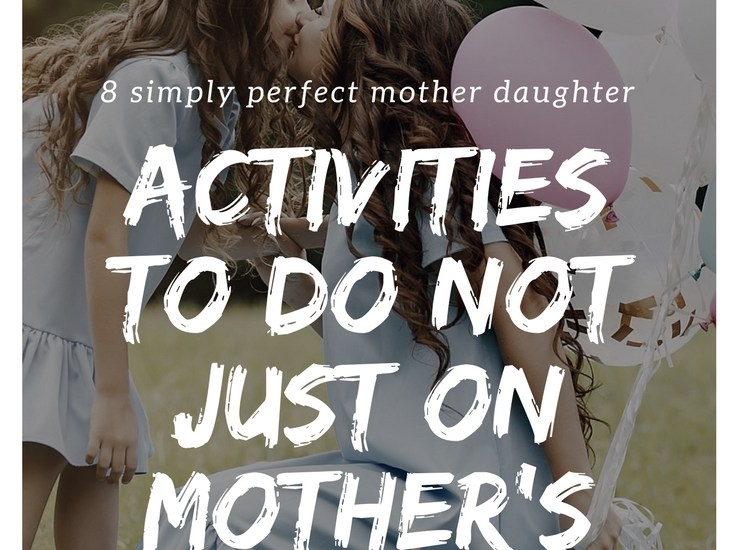 8 simply perfect mother daughter activities to do not just on Mother's Day