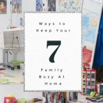 7 Ways to Keep Your Whole Family Busy While At Home