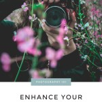 More Than Snaps: 5 Ways To Enhance Your Photographic Flair