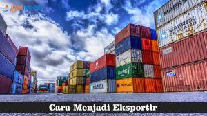 8 Langkah Menjadi Eksportir yang Baik dan Tips Memulainya