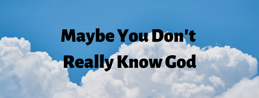 Maybe You Don't Really Know God