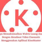 Tips Memaksimalkan Waktu Luang Anda Dengan Membuat Video Cinematic Menggunakan Aplikasi KineMaster
