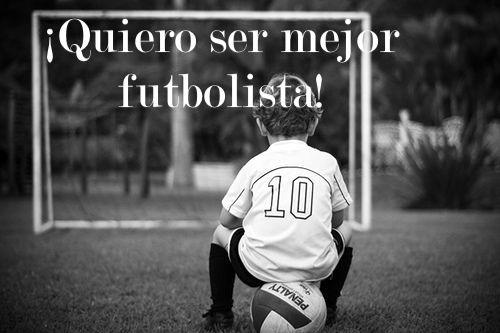 ¡Quiero ser mejor futbolista!