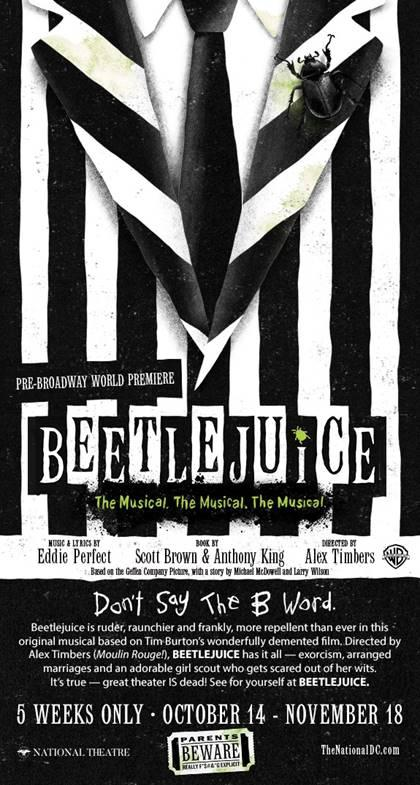 Beetlejuice Poster. Beetlejuice The Musical will be showing at the National Theater in DC Now till Nov 18, 2018. Follow this Raunchy humorous musical as you explore the world of Beetlejuice even deeper than the previous movie showed.