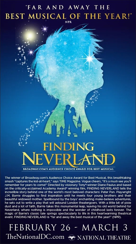 DC Finding Neverland Ecard.Finding Neverland tells the incredible story behind one of the world's most beloved characters: Peter Pan. Enter to win a Family 4-Pack Tickets for the next show at the National Theater in Washington, DC.