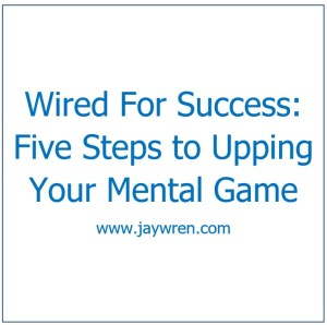 Wired For Success Five Steps to Upping Your Mental Game