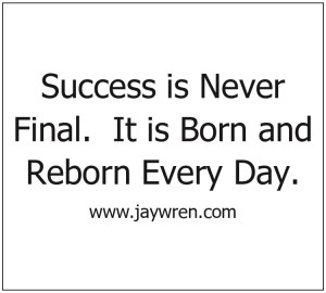 Success is Never Final. It is Born and Reborn Every Day.