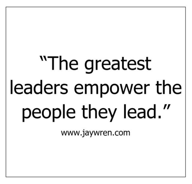Empower: The greatest leaders empower the people they lead.