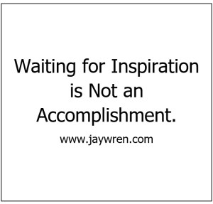 Waiting for Inspiration is Not an Accomplishment.