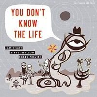 You don't know the life - J. Saft. S. Swallow, B. Previte