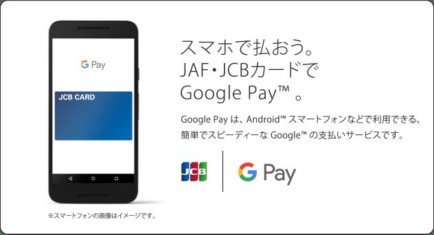 スマホで払おう。JAF・JCBカードでGoogle Pay™。 Google Payは、Android™スマートフォンなどで利用できる、簡単でスピーディーなGoogle™の支払いサービスです。