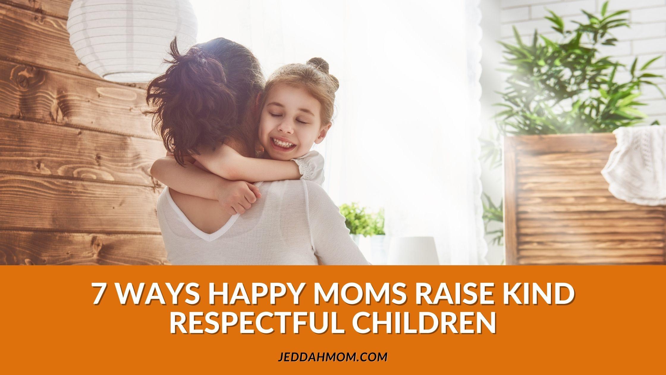 7 WAYS HAPPY MOMS RAISE KIND RESPECTFUL CHILDREN  JeddahMom