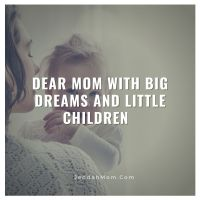 Dear Mom With Big Dreams And Little Children...