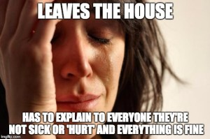 "First world problems meme -- ""Leaves house / has to explain to everyone they're not sick or 'hurt' and everything is fine"