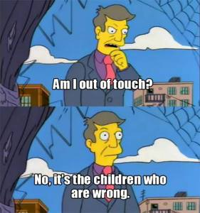 "Screen shot of Principal Skinner, from the Simpsons, asking ""Am I out of touch? No, it's the children who are wrong."""
