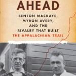 Cover photo of Blazing Ahead: Benton MacKaye, Myron Avery and the Rivalry that Built the Appalachian Trail by Jeffrey H Ryan