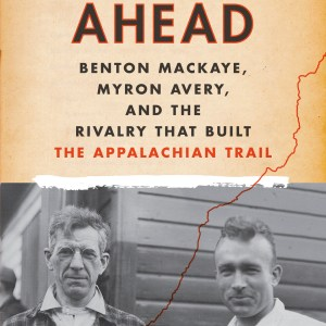 Cover photo of Blazing Ahead: Benton MacKaye, Myron Avery and the Rivalry that Built the Appalachian Trail by Jeffrey H Ryan