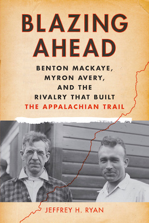 Blazing Ahead: Benton MacKaye, Myron Avery and the Rivalry that Built the Appalachian Trail