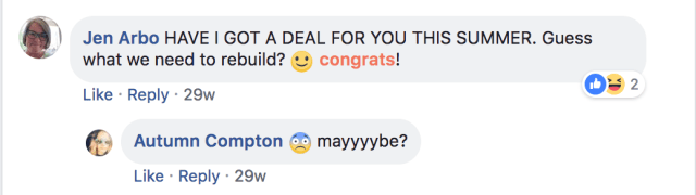 "a screen capture of a Facebook comment thread. A comment from Jen Arbo says ""Have I got a deal for you this summer! What what we need to rebuild? Congrats"" and the reply is from Autumn Compton and says ""Maaayyyyyybbbeee?"""