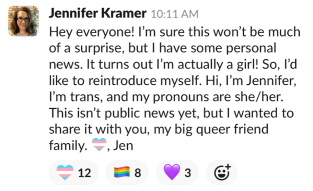 A slack message that says 'Hey Everyone, I'm sure this won't be much ofa. surprise, but I have some personal news. It turns out I'm actually a girl! So I'd like to reintroduce myself. hi, I'm Jennifer, I'm trans, and my pronouns are she/her. This isn't public news yet, but I wanted to share it with you, my big queer friend family. Trans-heart, Jen.