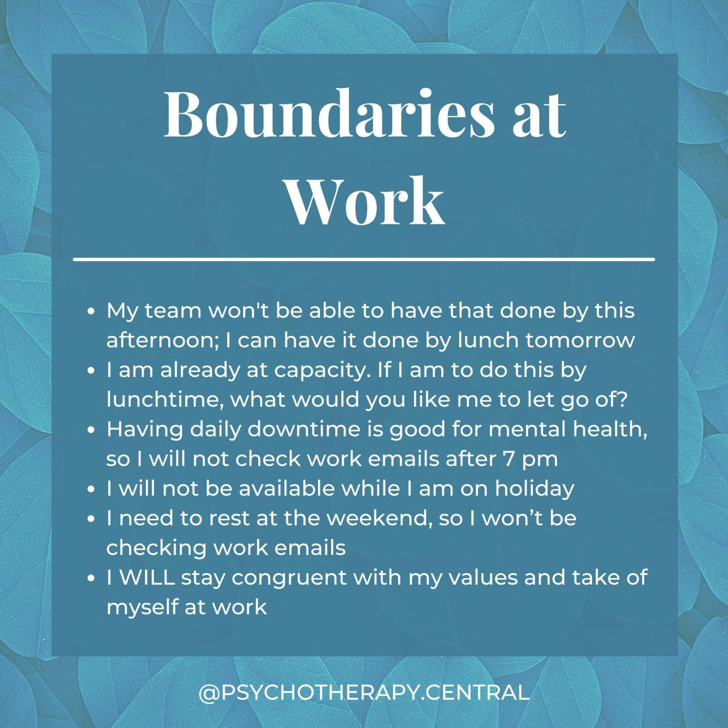 Boundaries at Work My team won't have that done by this afternoon; I can have it done by lunch tomorrow. I am already at capacity. If I am to do this by lunchtime, what would you like me to let go of? Having daily downtime is good for mental health, so I will not check work emails after 7 pm I will not be available while I am on holiday I need to rest on the weekend, so I won't be checking work emails. I WILL stay congruent with my values at work