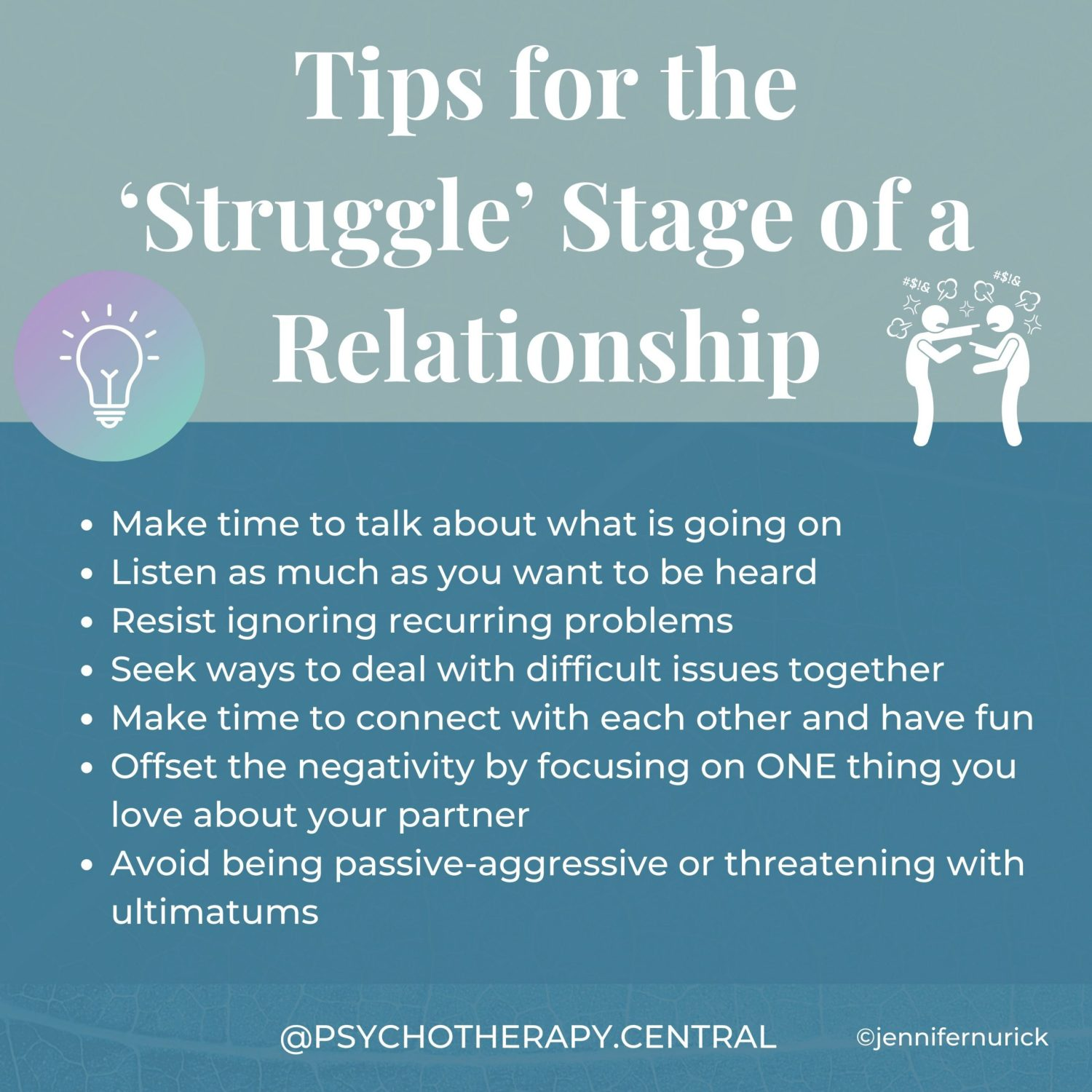 Tips for the 'Struggle' Stage of a Relationship Make time to talk about what is going on Listen as much as you want to be heard Resist ignoring recurring problems Seek ways to deal with difficult issues together Make time to connect with each other and have fun Offset the negativity by focusing on ONE thing you love about your partner Avoid being passive-aggressive or threatening with ultimatums