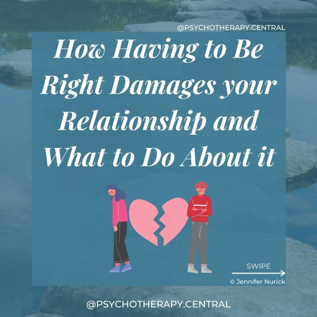 How Having to Be Right Damages your Relationship and What to Do About it. Always having to be right comes from perfectionism – If you are not correct, you are not perfect One person feels wrong all the time; this can negatively affect self-esteem There is an imbalance in the relationship, with the 'always right' person having more power and perhaps being a bully When one person always has to be wrong, they may stop expressing their genuine opinion and withdraw from the relationship