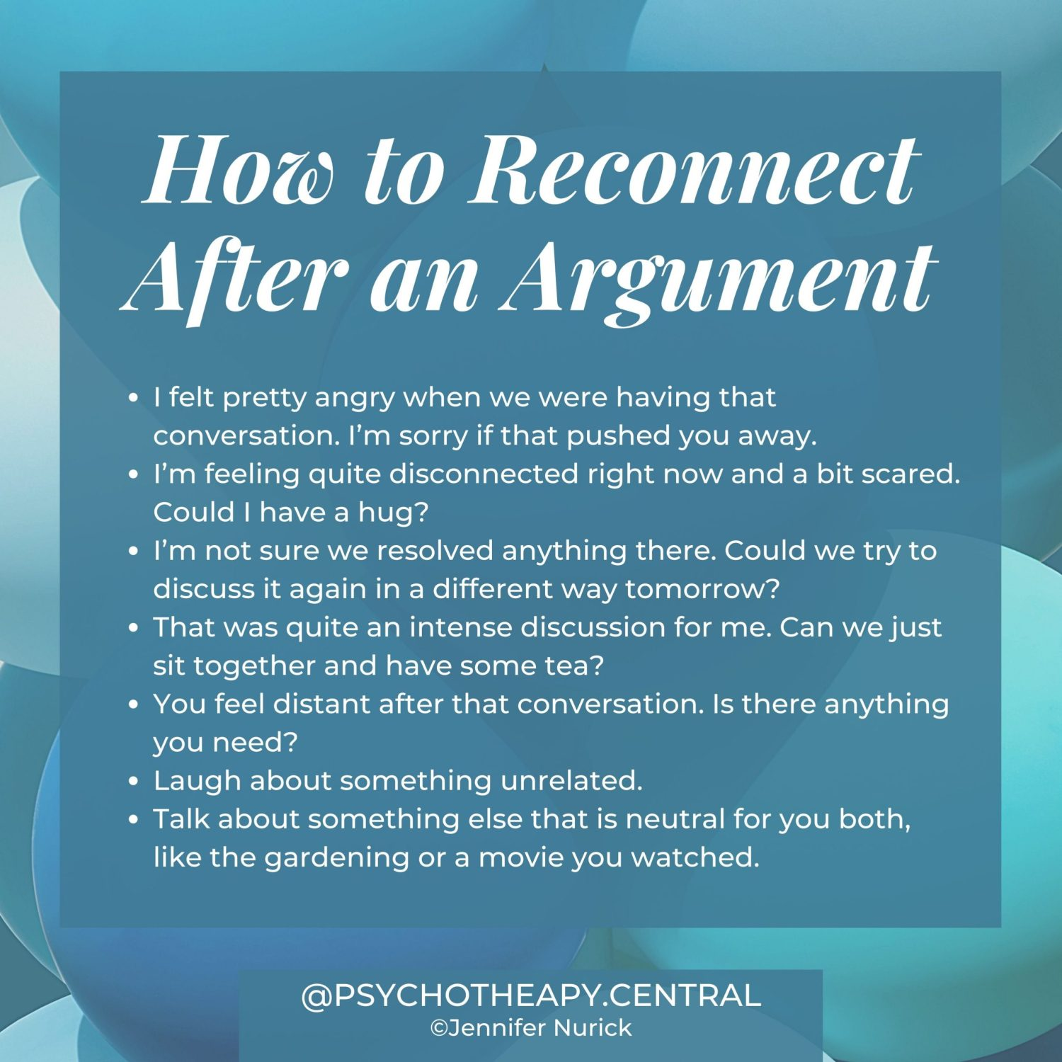 How to Reconnect After an Argument I felt pretty angry when we were having that conversation. I'm sorry if that pushed you away. I'm feeling quite disconnected right now and a bit scared. Could I have a hug? I'm not sure we resolved anything there. Could we try to discuss it again in a different way tomorrow? That was quite an intense discussion for me. Can we just sit together and have some tea? You feel distant after that conversation. Is there anything you need? Laugh about something unrelated. Talk about something else that is neutral for you both, like the gardening or a movie you watched.