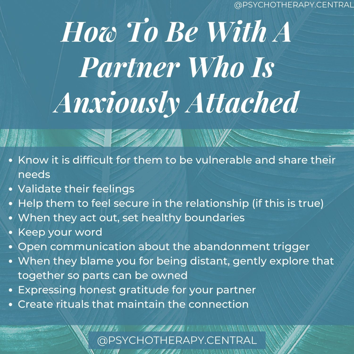 How To Be With A Partner Who Is Anxiously Attached Know it is difficult for them to be vulnerable and share their needs Validate their feelings Help them to feel secure in the relationship (if this is true) When they act out, set healthy boundaries Keep your word Open communication about the abandonment trigger When they blame you for being distant, gently explore that together so parts can be owned Expressing honest gratitude for your partner Create rituals that maintain the connection