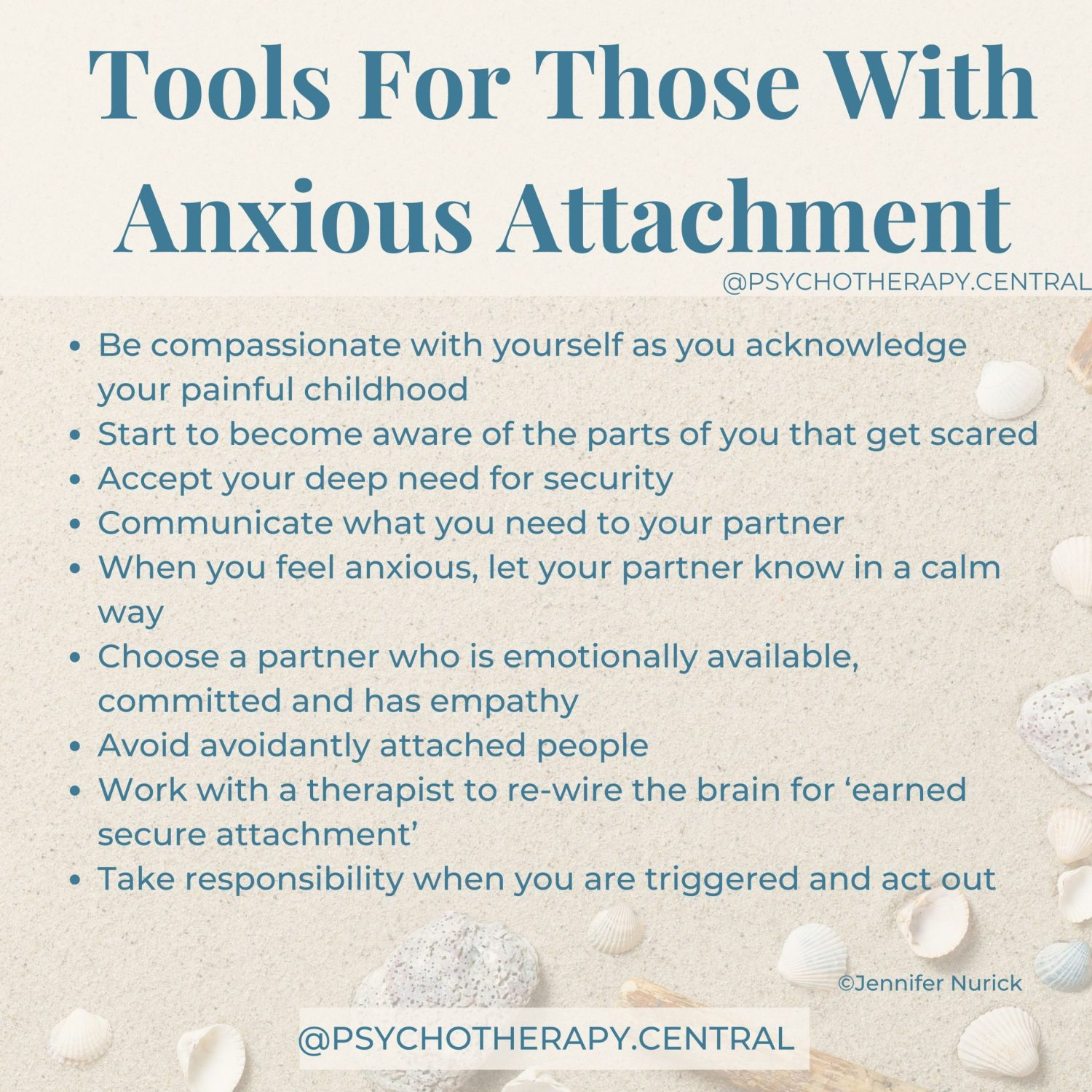 Be compassionate with yourself as you acknowledge your painful childhood Start to become aware of the parts of you that get scared Accept your deep need for security Communicate what you need to your partner When you feel anxious, let your partner know in a calm way Choose a partner who is emotionally available, committed and has empathy Avoid avoidantly attached people Work with a therapist to re-wire the brain for 'earned secure attachment' Take responsibility when you are triggered and act out