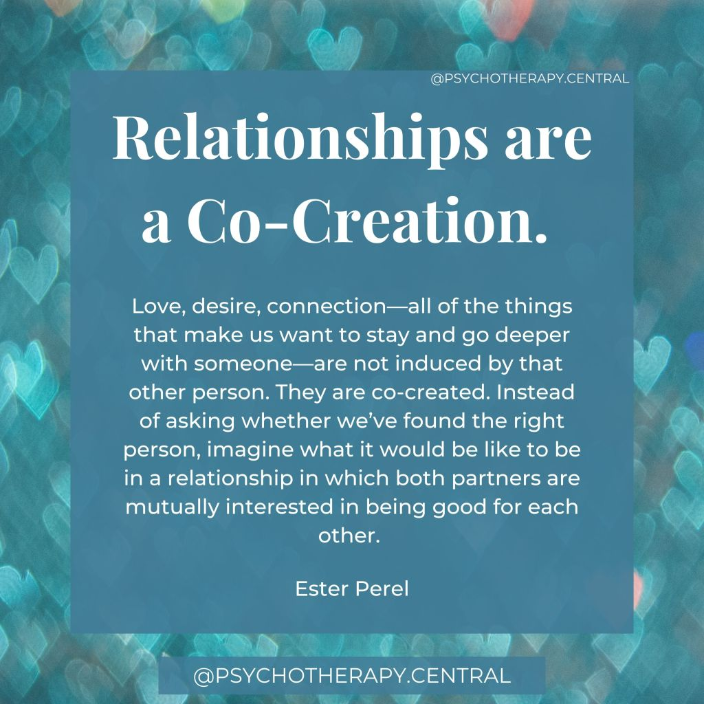 Relationships are a Co-creation.    Love, desire, connection—all of the things that make us want to stay and go deeper with someone—are not induced by that other person. They are co-created. Instead of asking whether we've found the right person, imagine what it would be like to be in a relationship in which both partners are mutually interested in being good for each other.   Ester Perel