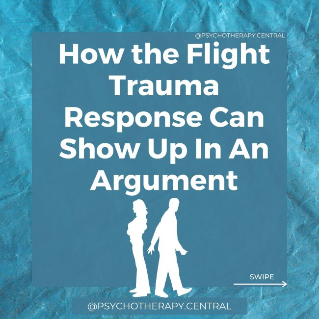 How the Flight Trauma Response Can Show Up In An Argument You want to leave the room and RUN. You might make yourself stay, but every part of you is screaming to get away. You might start fantasising about leaving the relationship and even threaten to leave the relationship. You find yourself looking for an escape route, and your eyes start to dart around. You stop listening to your partner because your sympathetic nervous system has taken over, and the thinking brain has switched off. Your mind is racing. Thoughts don't seem to be connected logically. You feel jumpy. When they move their hand, you think they are going to lash out at you. In the moment, you are not aware of your body.
