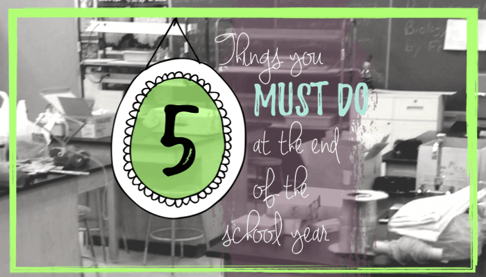 5 things you MUST do at the end of the school year